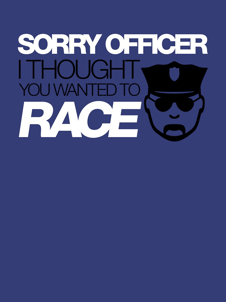 Sorry officer i thought you wanted to race (5) | Unisex T-Shirt
