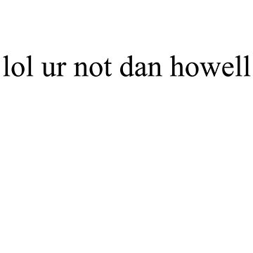lol ur not dan howell by Megollivia