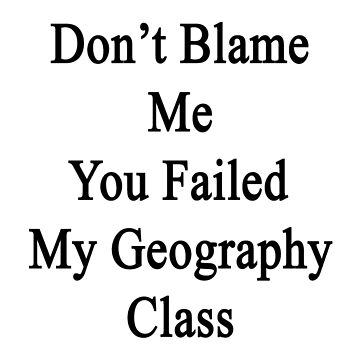 Don't Blame Me You Failed My Geography Class  by supernova23