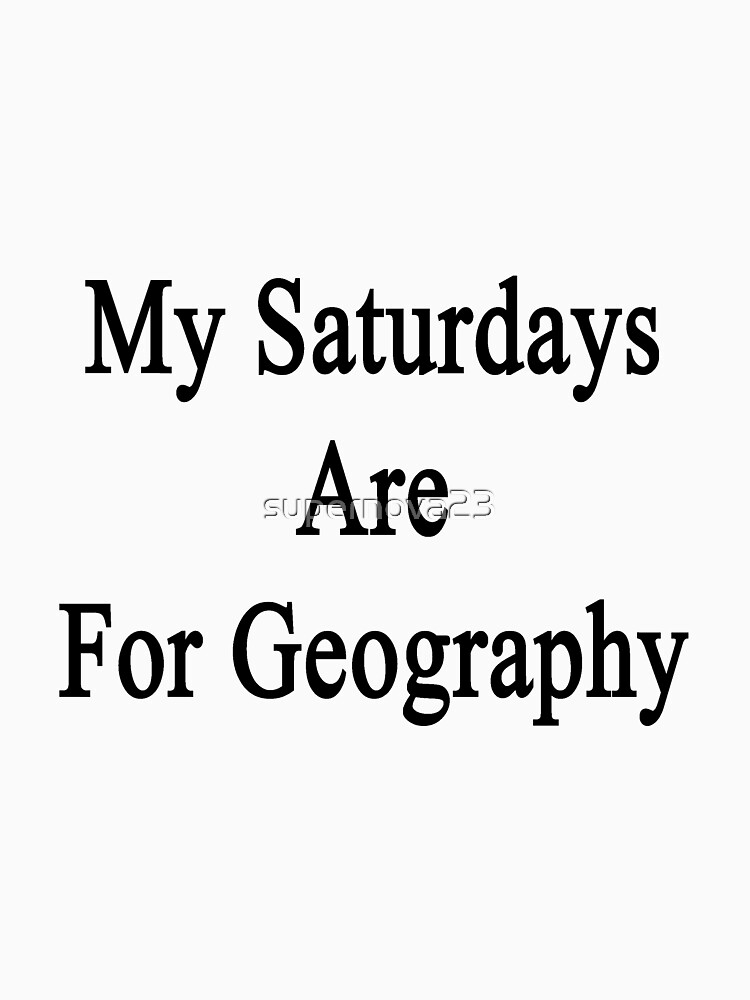 My Saturdays Are For Geography  by supernova23