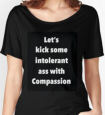 Lets Kick Some Intolerant Ass With Compassion Women's Relaxed Fit T-Shirt