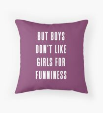 But boys don't like girls for funniness Throw Pillow