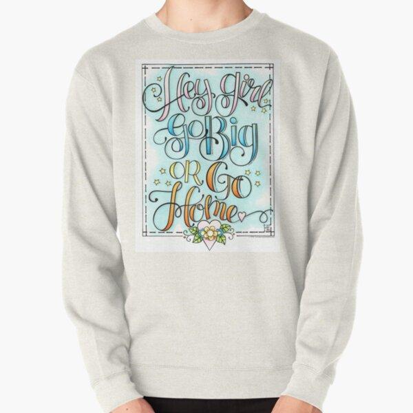 Hey Girl, Go Big or Go Home Pullover Sweatshirt