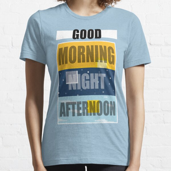 Good Morning, Good Night, or Good Afternoon Essential T-Shirt