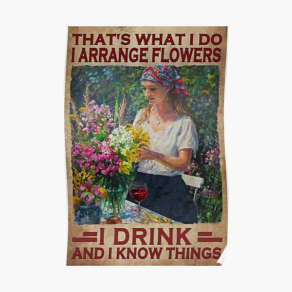 That's What I Do Arrange Flowers I Drink And I Know Things - Garden Lovers Poster