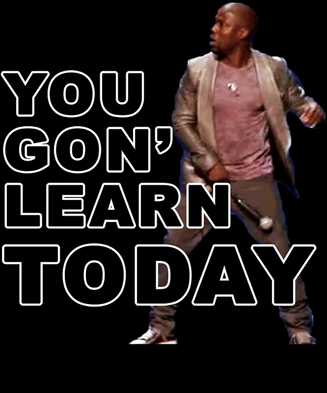 Alright Alright Alright! You gonna learn today! - Kevin Hart