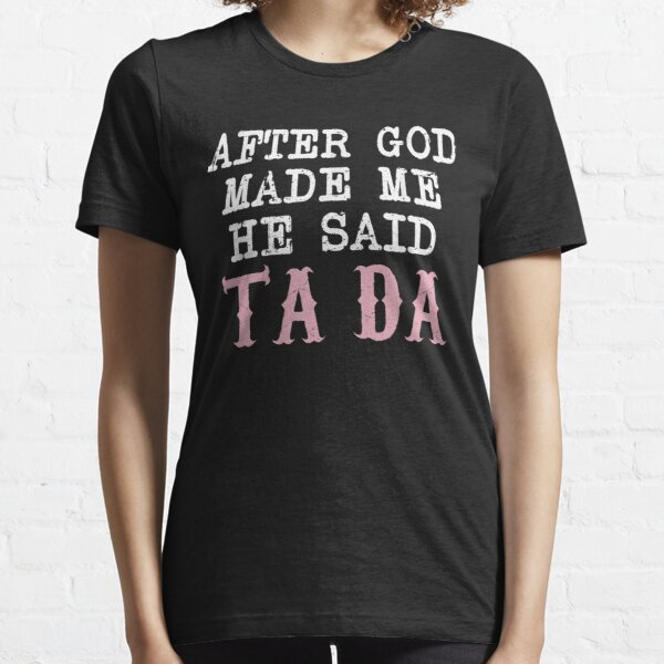 AFTER GOD MADE ME HE SAID TADA Relaxed Essential T-Shirt
