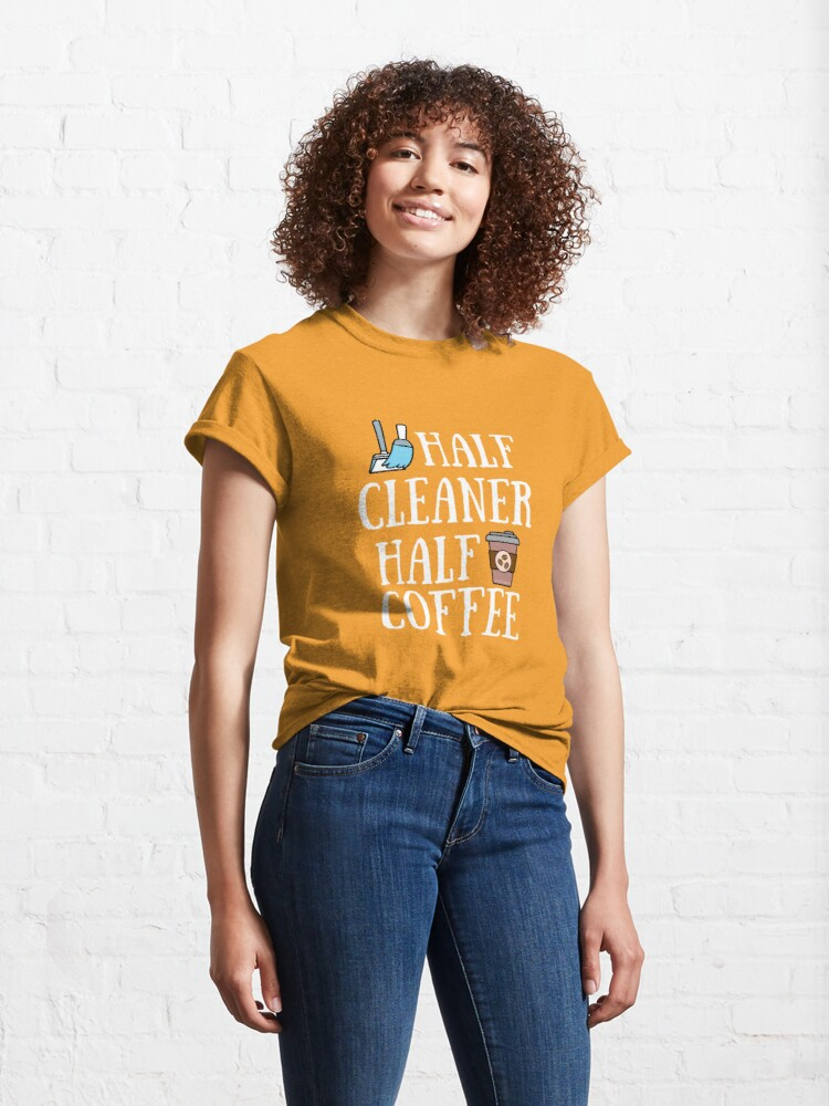 Alternate view of Half Cleaner Half Coffee Housekeeper Cleaning Lady Gifts Classic T-Shirt