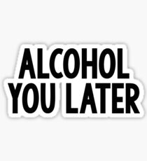 alcohol you later  Sticker
