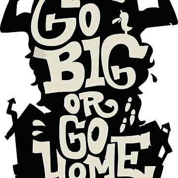 Go Big or Go Home by pangukan01