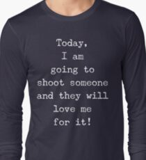 I am going to shoot someone and they will love me for it T-Shirt