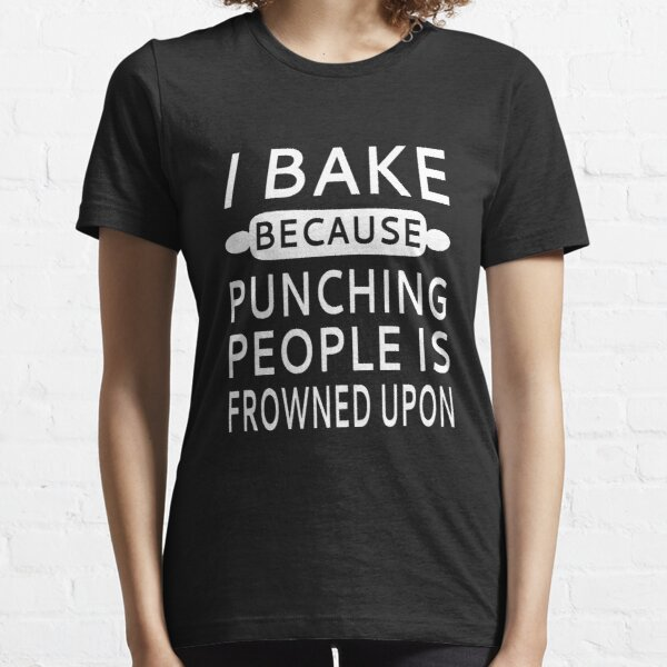 I Bake Because Punching People Is Frowned Upon Essential T-Shirt