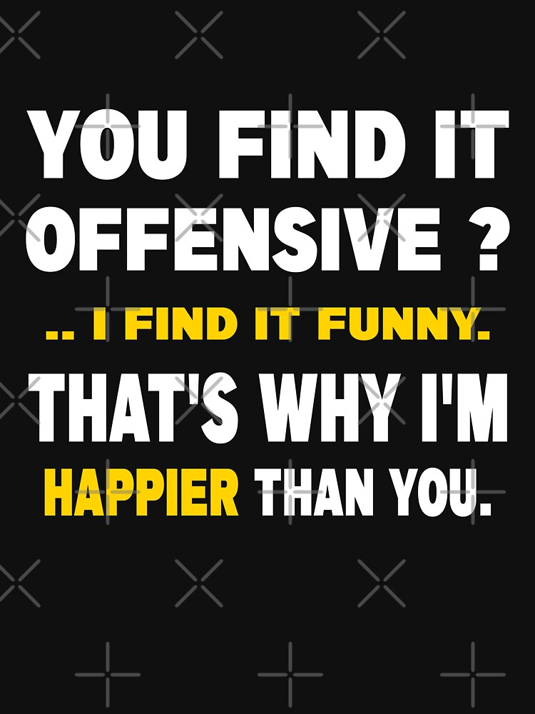 You Find It Offensive I Find It Funny That's Why I'm Happier Than You by venixprint