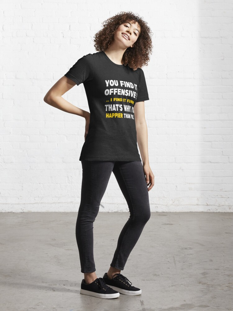 Alternate view of You Find It Offensive I Find It Funny That's Why I'm Happier Than You Essential T-Shirt