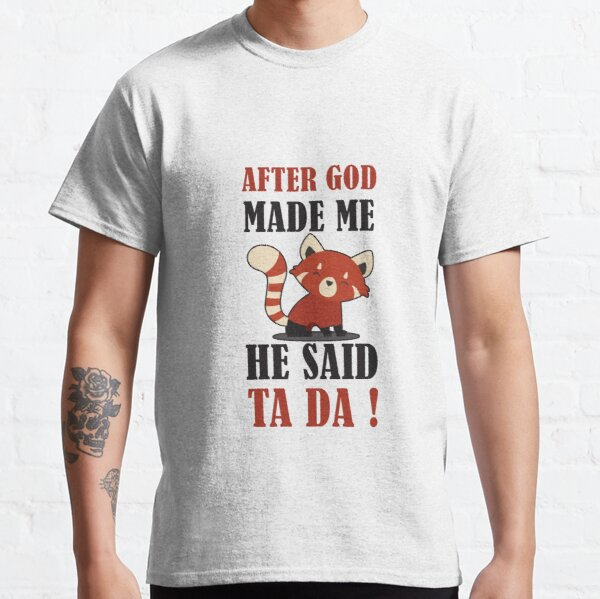 AFTER GOD MADE ME HE SAID TA DA Classic T-Shirt
