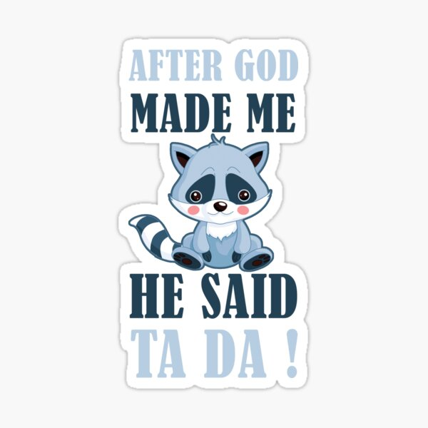 AFTER GOD MADE ME HE SAID TA DA Sticker