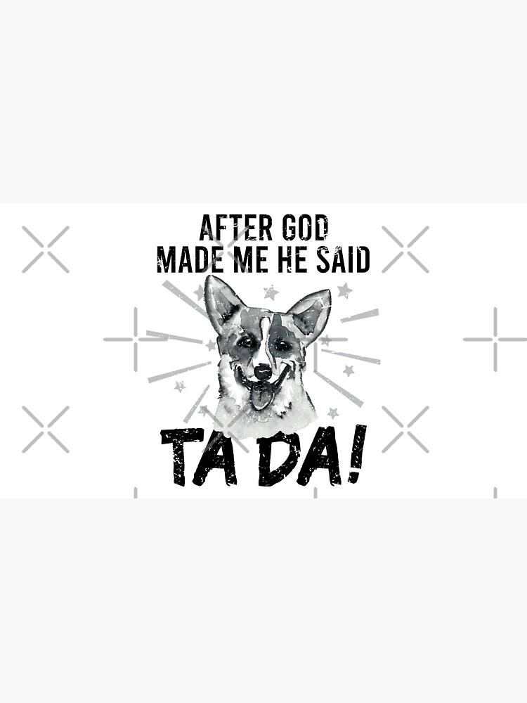 After God Made ~ Me He said TaDa. TaDa Vintage funny corgi dog by CWartDesign