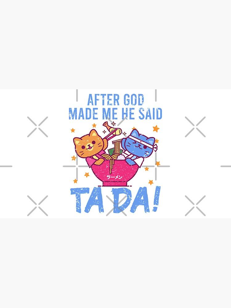 After God Made ~ Me He said TaDa. TaDa retro cats eating ramen noodles by CWartDesign