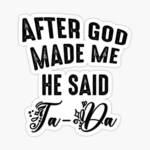 After God Made Me He Said Tada Sticker