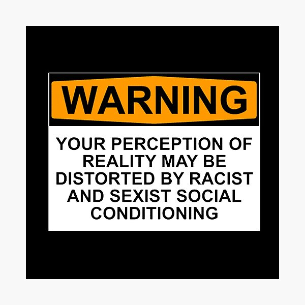 WARNING: YOUR PERCEPTION OF REALITY MAY BE DISTORTED BY RACIST AND SEXIST SOCIAL CONDITIONING Photographic Print