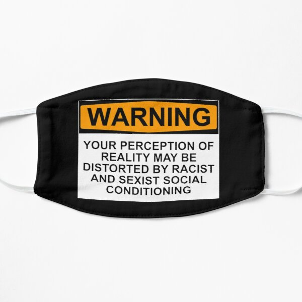 WARNING: YOUR PERCEPTION OF REALITY MAY BE DISTORTED BY RACIST AND SEXIST SOCIAL CONDITIONING Flat Mask