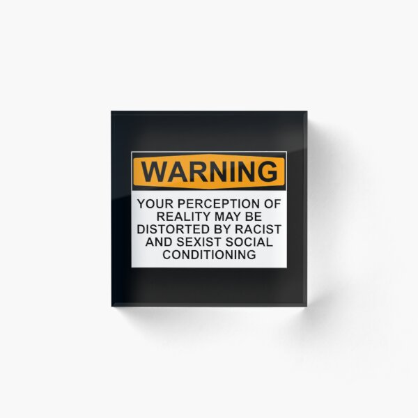WARNING: YOUR PERCEPTION OF REALITY MAY BE DISTORTED BY RACIST AND SEXIST SOCIAL CONDITIONING Acrylic Block