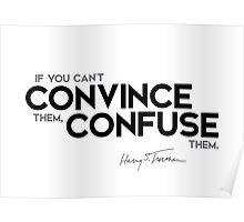 if you can't convince them, confuse them - harry s. truman Poster