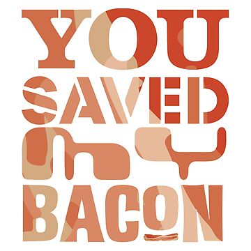 You Saved my Bacon by ramosecco