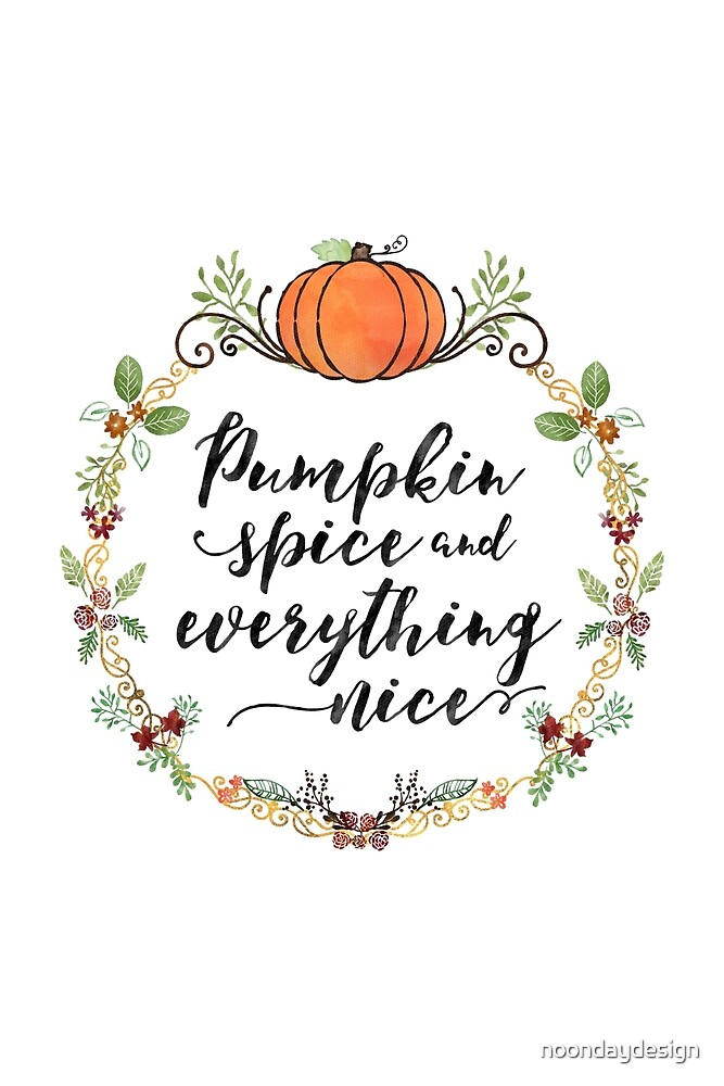 Pumpkin Spice and Everything Nice by noondaydesign