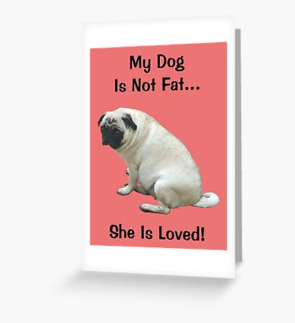 My Dog is Not Fat! She is Loved Greeting Card