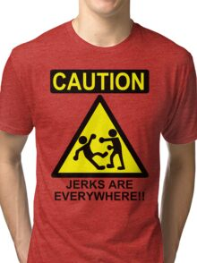 Caution: Jerks are Everywhere!! Tri-blend T-Shirt