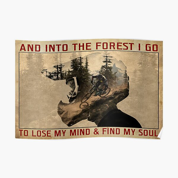 And Into The Forest I Go To Lose My Mind And Find My Soul - Mountain Biking MTB Poster