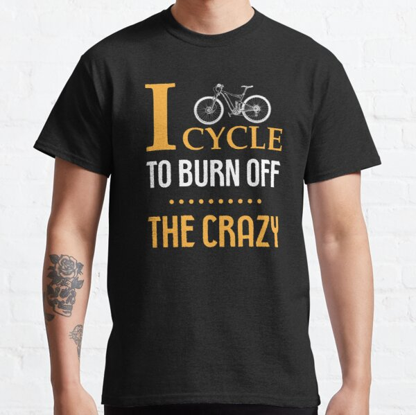 I Cycle To Burn Off The Crazy, Funny Cycling Quotes Classic T-Shirt