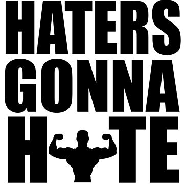 HATERS GONNA HATE by SquatRackCurler