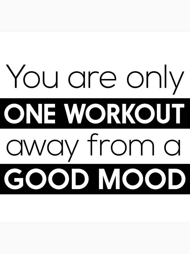 You are only one workout away from a good mood by workout