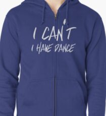I can't I have Dance Zipped Hoodie
