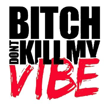 Bitch Dont Kill Vibe!! by mayakarina