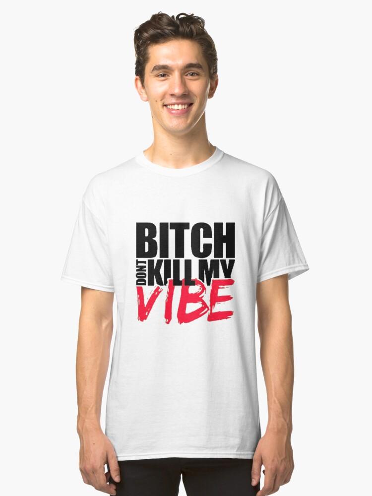 Bitch Dont Kill Vibe!! Classic T-Shirt Front
