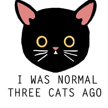 I was Normal Three Cats Ago by mayakarina