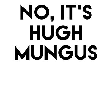 Humongous Wot? Is that Sexual Harassment? No, It's Hugh Mungus by Imaginals