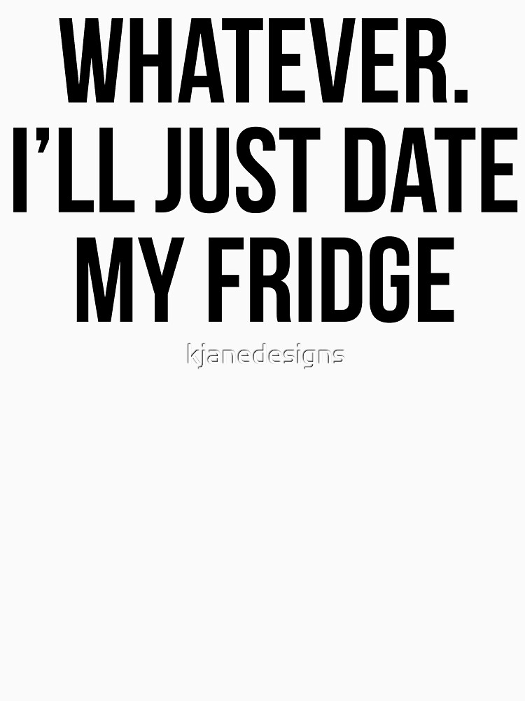 I'll Just Date My Fridge by kjanedesigns