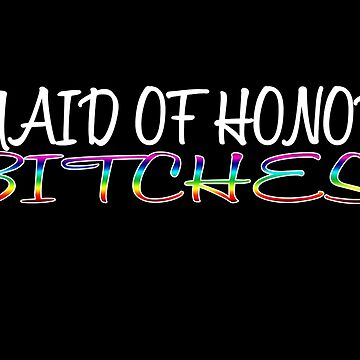 Maid of Honor Bitches by kgraham712