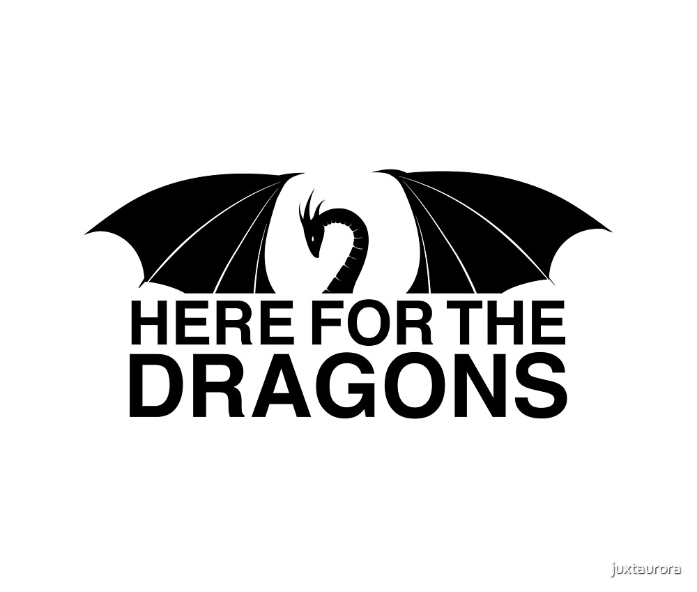 Dragons - Here for the Dragons by juxtaurora