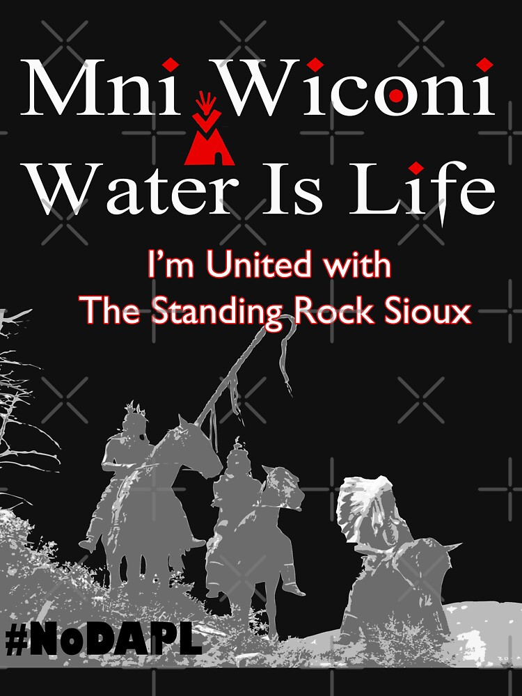 Mni Wiconi - Water is Life - I'm united with the Standing Rock Sioux. by gallerytees