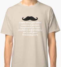 I hate when you offer someone a sincere compliment on their mustache and suddenly she's not your friend anymore Classic T-Shirt