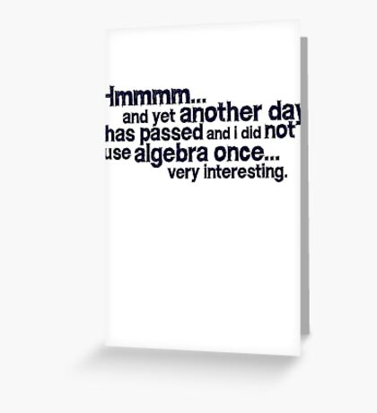 Hmmmm... and yet another day has passed and I did not use algebra once. Very interesting. Greeting Card