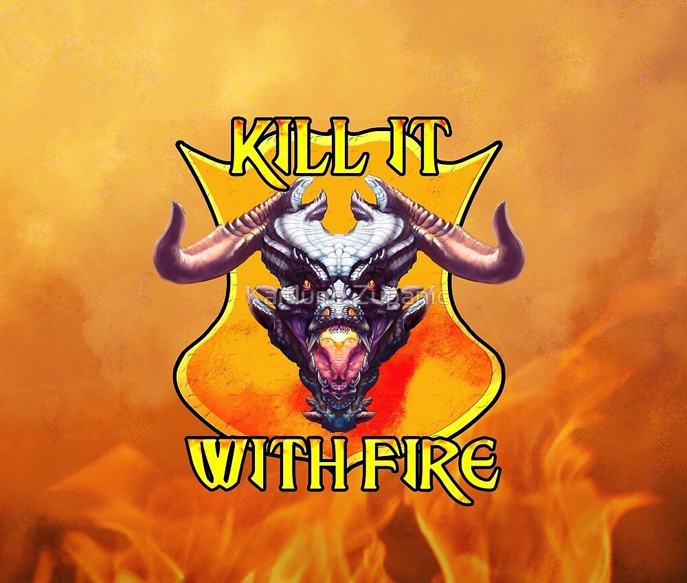Kill it with Fire!  by Kaitlund Zupanic
