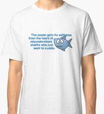 The ocean gets its saltiness from the tears of misunderstood sharks who just want to cuddle. Classic T-Shirt