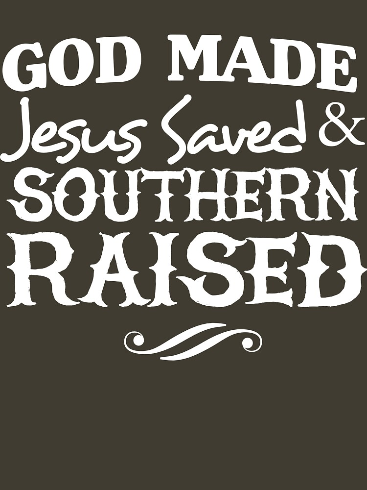 God made. Jesus Saved & Southern Raised by christianity