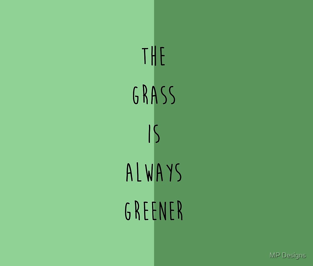 The Grass is Always Greener on the Other Side by MP Designs